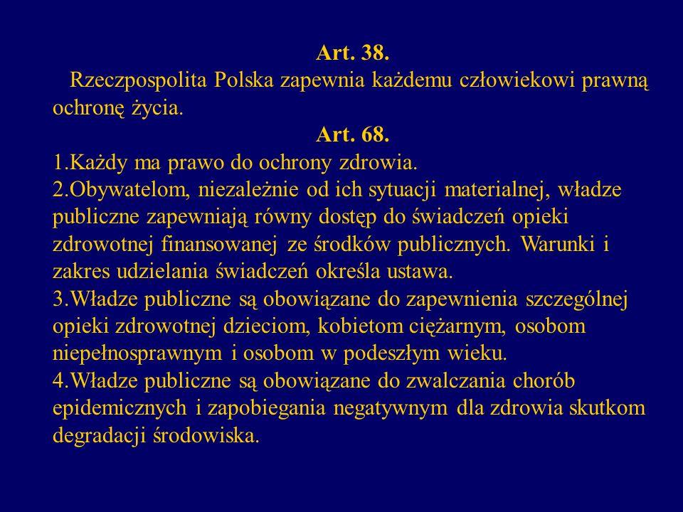 Art. 38. Rzeczpospolita Polska zapewnia każdemu człowiekowi prawną ochronę życia. Art. 68. 1.Każdy ma prawo do ochrony zdrowia. 2.Obywatelom, niezależ
