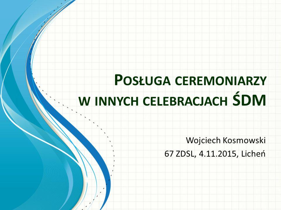 P OSŁUGA CEREMONIARZY W INNYCH CELEBRACJACH ŚDM Wojciech Kosmowski 67 ZDSL, 4.11.2015, Licheń