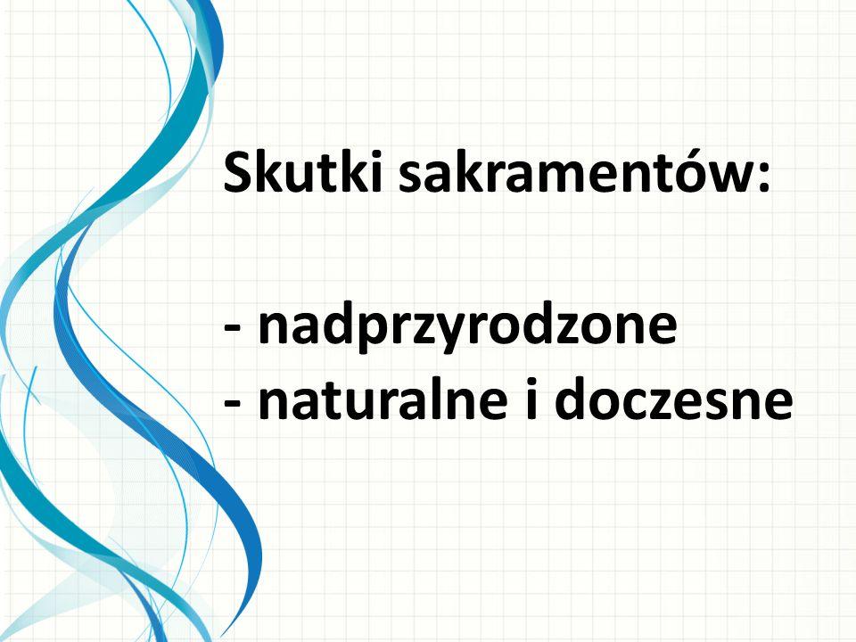 Skutki sakramentów: - nadprzyrodzone - naturalne i doczesne