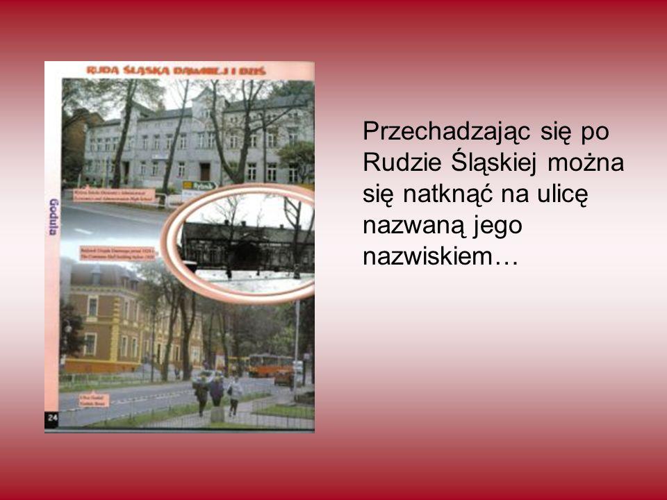 Przechadzając się po Rudzie Śląskiej można się natknąć na ulicę nazwaną jego nazwiskiem…