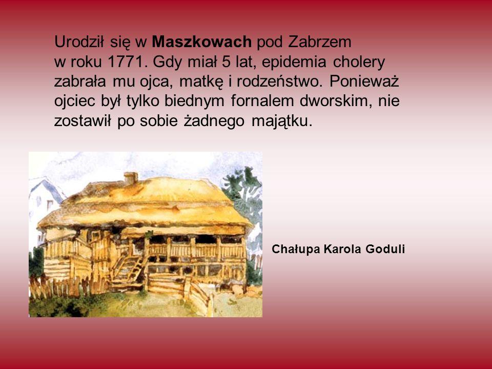 Chałupa Karola Goduli Urodził się w Maszkowach pod Zabrzem w roku 1771. Gdy miał 5 lat, epidemia cholery zabrała mu ojca, matkę i rodzeństwo. Ponieważ