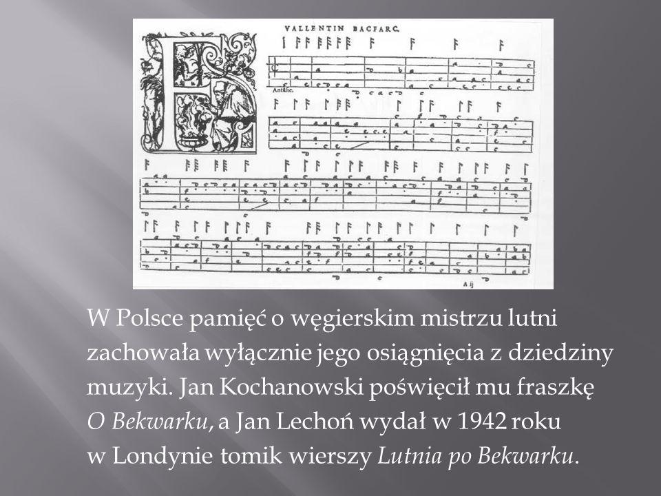 W Polsce pamięć o węgierskim mistrzu lutni zachowała wyłącznie jego osiągnięcia z dziedziny muzyki. Jan Kochanowski poświęcił mu fraszkę O Bekwarku, a