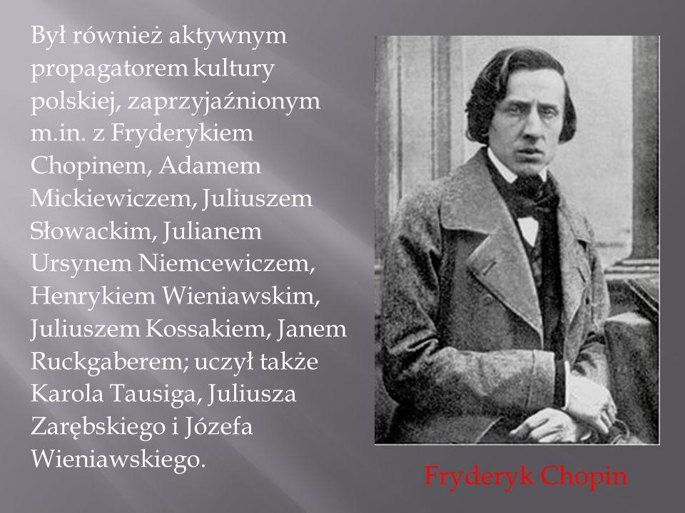 Był również aktywnym propagatorem kultury polskiej, zaprzyjaźnionym m.in. z Fryderykiem Chopinem, Adamem Mickiewiczem, Juliuszem Słowackim, Julianem U