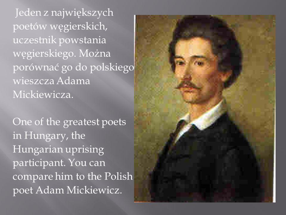 Jeden z największych poetów węgierskich, uczestnik powstania węgierskiego. Można porównać go do polskiego wieszcza Adama Mickiewicza. One of the great