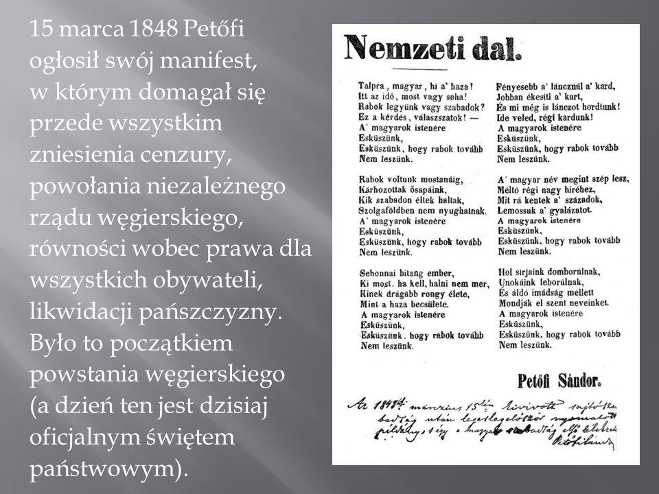 15 marca 1848 Petőfi ogłosił swój manifest, w którym domagał się przede wszystkim zniesienia cenzury, powołania niezależnego rządu węgierskiego, równości wobec prawa dla wszystkich obywateli, likwidacji pańszczyzny.