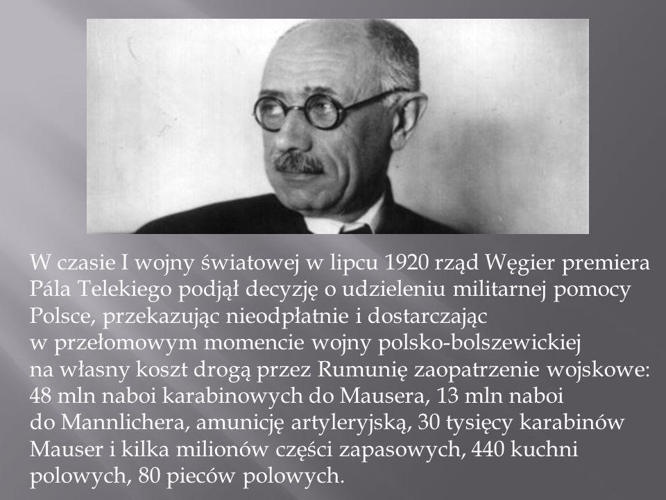 W czasie I wojny światowej w lipcu 1920 rząd Węgier premiera Pála Telekiego podjął decyzję o udzieleniu militarnej pomocy Polsce, przekazując nieodpłatnie i dostarczając w przełomowym momencie wojny polsko-bolszewickiej na własny koszt drogą przez Rumunię zaopatrzenie wojskowe: 48 mln naboi karabinowych do Mausera, 13 mln naboi do Mannlichera, amunicję artyleryjską, 30 tysięcy karabinów Mauser i kilka milionów części zapasowych, 440 kuchni polowych, 80 pieców polowych.