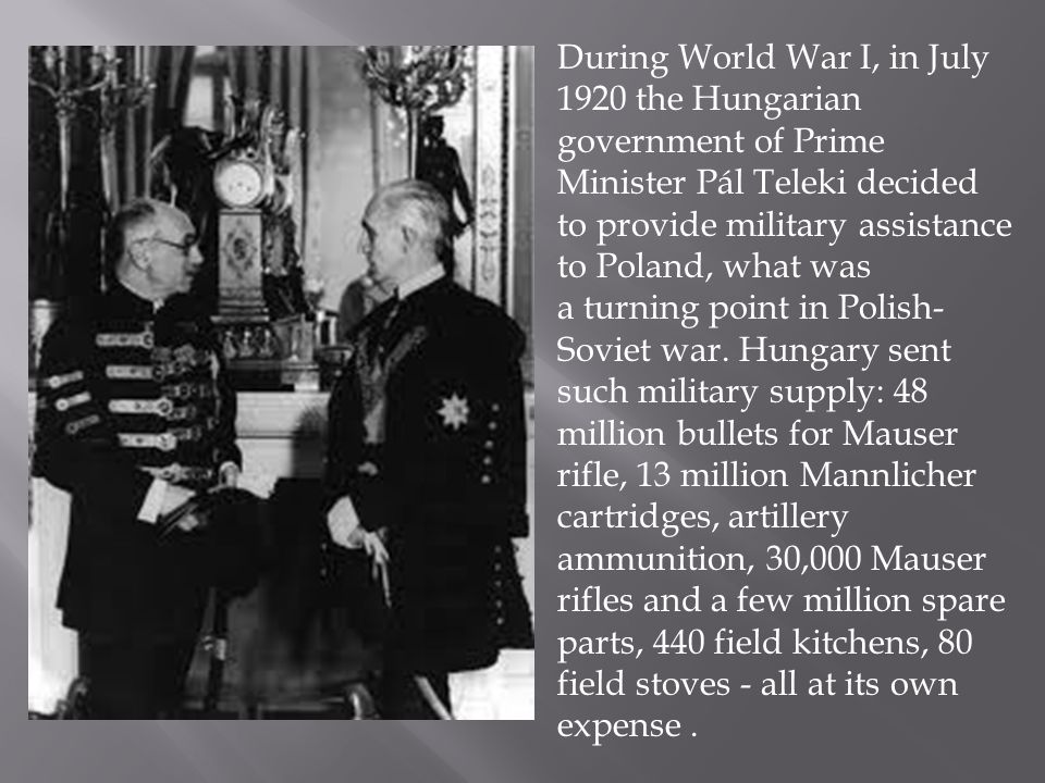 During World War I, in July 1920 the Hungarian government of Prime Minister Pál Teleki decided to provide military assistance to Poland, what was a turning point in Polish- Soviet war.