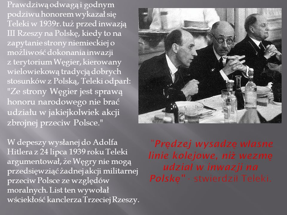 Prawdziwą odwagą i godnym podziwu honorem wykazał się Teleki w 1939r. tuż przed inwazją III Rzeszy na Polskę, kiedy to na zapytanie strony niemieckiej