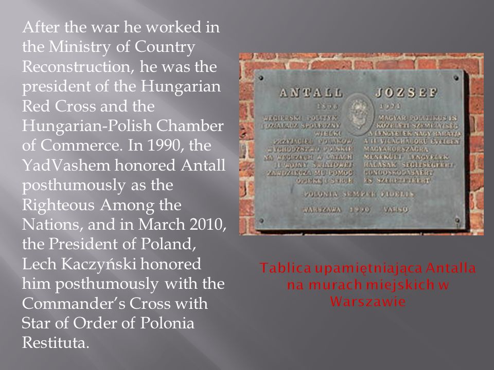 After the war he worked in the Ministry of Country Reconstruction, he was the president of the Hungarian Red Cross and the Hungarian-Polish Chamber of Commerce.
