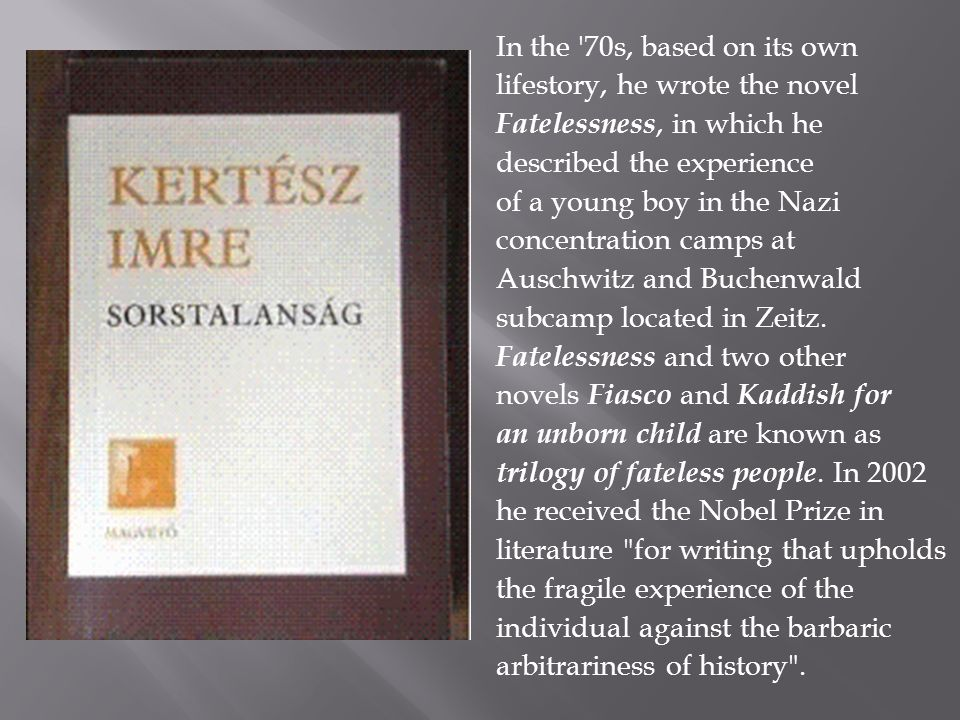 In the 70s, based on its own lifestory, he wrote the novel Fatelessness, in which he described the experience of a young boy in the Nazi concentration camps at Auschwitz and Buchenwald subcamp located in Zeitz.