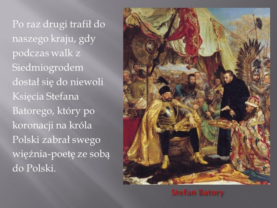 Po raz drugi trafił do naszego kraju, gdy podczas walk z Siedmiogrodem dostał się do niewoli Księcia Stefana Batorego, który po koronacji na króla Polski zabrał swego więźnia-poetę ze sobą do Polski.