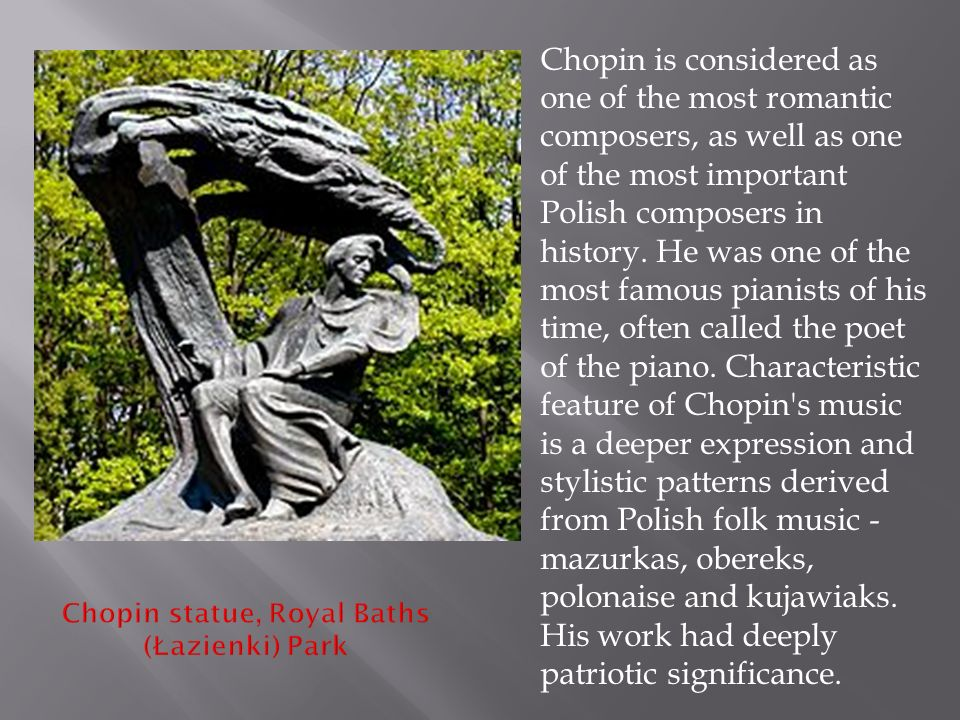  Chopin is considered as one of the most romantic composers, as well as one of the most important Polish composers in history.