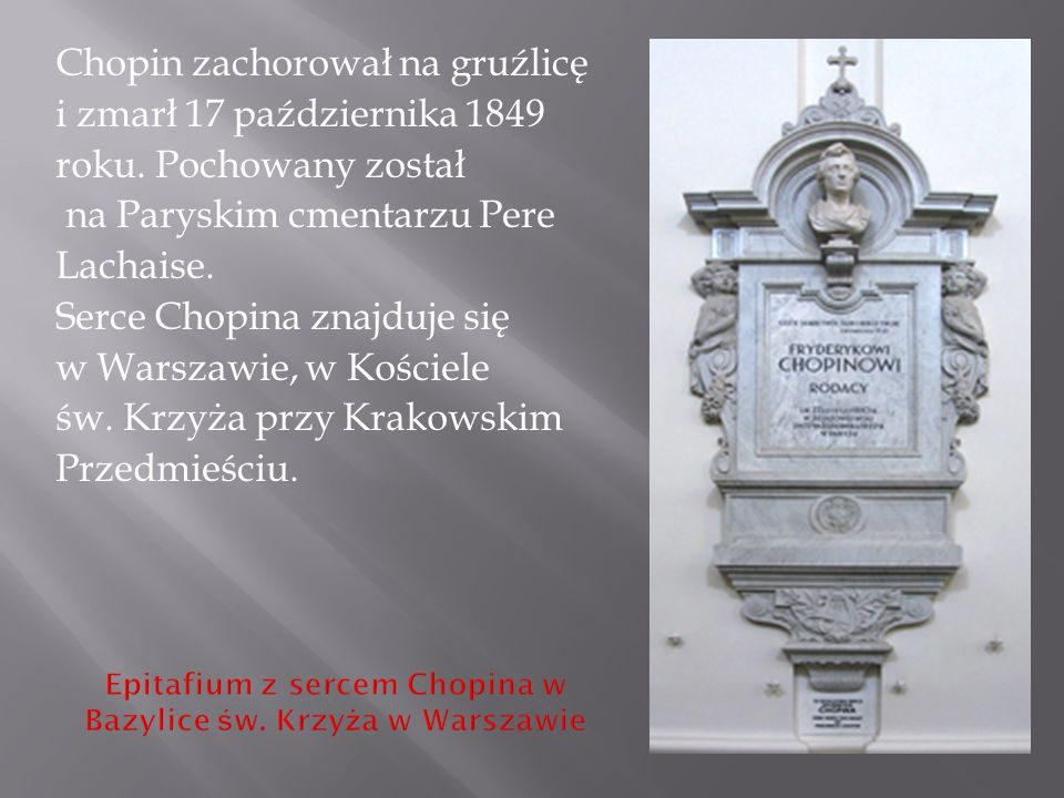 Chopin zachorował na gruźlicę i zmarł 17 października 1849 roku. Pochowany został na Paryskim cmentarzu Pere Lachaise. Serce Chopina znajduje się w Wa