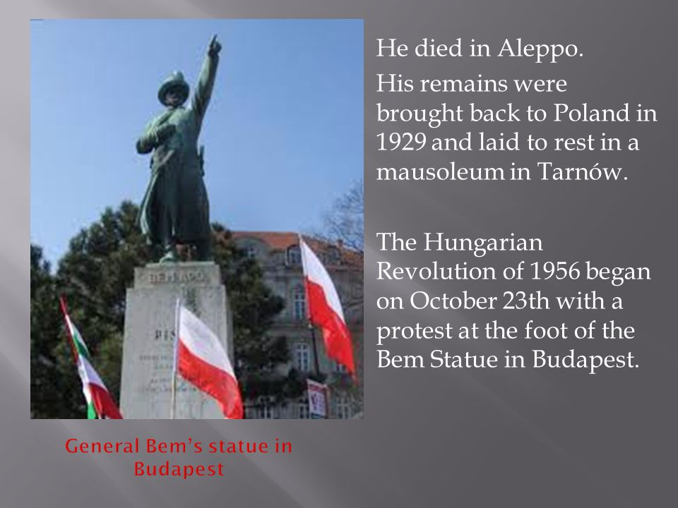  He died in Aleppo.  His remains were brought back to Poland in 1929 and laid to rest in a mausoleum in Tarnów.  The Hungarian Revolution of 1956 b