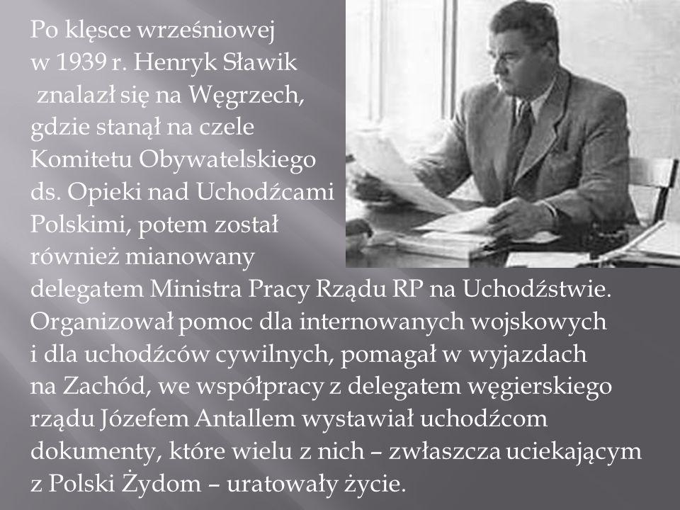 Po klęsce wrześniowej w 1939 r. Henryk Sławik znalazł się na Węgrzech, gdzie stanął na czele Komitetu Obywatelskiego ds. Opieki nad Uchodźcami Polskim