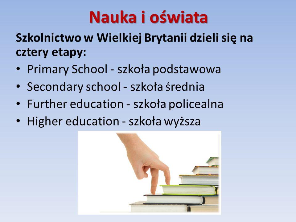 Nauka i oświata Szkolnictwo w Wielkiej Brytanii dzieli się na cztery etapy: Primary School - szkoła podstawowa Secondary school - szkoła średnia Further education - szkoła policealna Higher education - szkoła wyższa