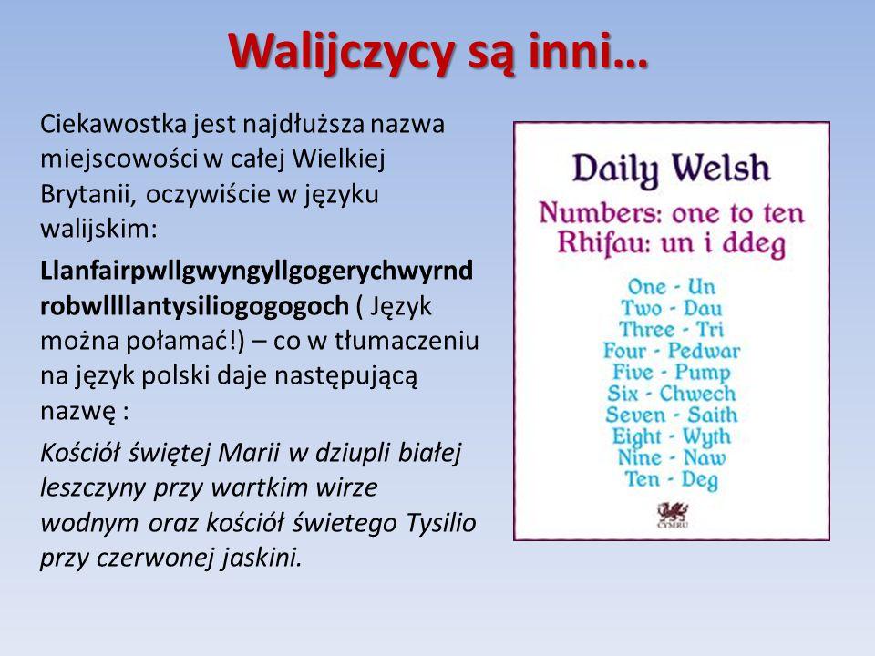 Walijczycy są inni… Ciekawostka jest najdłuższa nazwa miejscowości w całej Wielkiej Brytanii, oczywiście w języku walijskim: Llanfairpwllgwyngyllgogerychwyrnd robwllllantysiliogogogoch ( Język można połamać!) – co w tłumaczeniu na język polski daje następującą nazwę : Kościół świętej Marii w dziupli białej leszczyny przy wartkim wirze wodnym oraz kościół świetego Tysilio przy czerwonej jaskini.