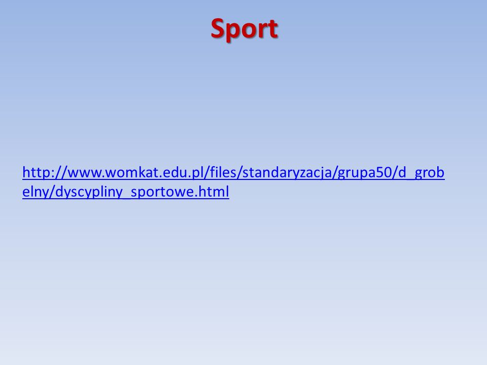 Sport http://www.womkat.edu.pl/files/standaryzacja/grupa50/d_grob elny/dyscypliny_sportowe.html