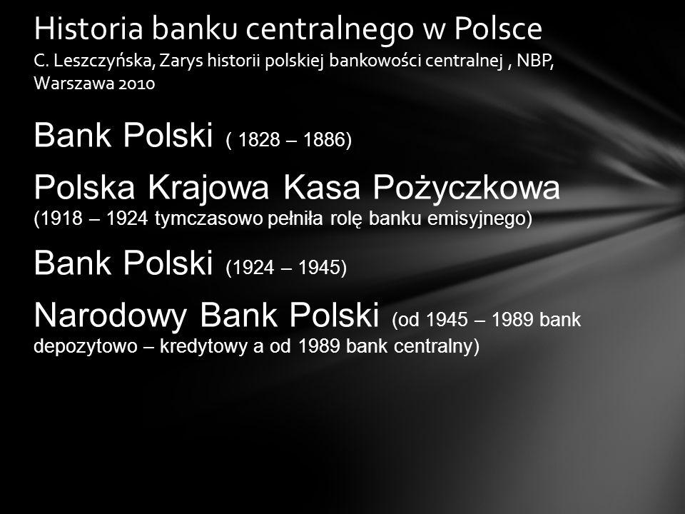 Bank Polski ( 1828 – 1886) Polska Krajowa Kasa Pożyczkowa (1918 – 1924 tymczasowo pełniła rolę banku emisyjnego) Bank Polski (1924 – 1945) Narodowy Bank Polski (od 1945 – 1989 bank depozytowo – kredytowy a od 1989 bank centralny) Historia banku centralnego w Polsce C.
