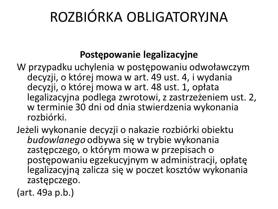 ROZBIÓRKA OBLIGATORYJNA Postępowanie legalizacyjne W przypadku uchylenia w postępowaniu odwoławczym decyzji, o której mowa w art. 49 ust. 4, i wydania