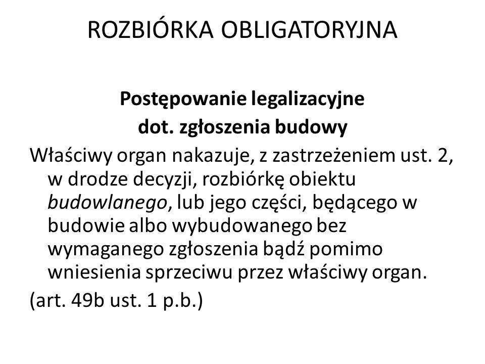 ROZBIÓRKA OBLIGATORYJNA Postępowanie legalizacyjne dot. zgłoszenia budowy Właściwy organ nakazuje, z zastrzeżeniem ust. 2, w drodze decyzji, rozbiórkę