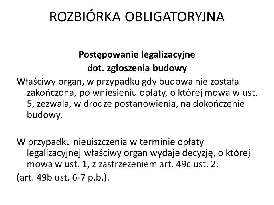ROZBIÓRKA OBLIGATORYJNA Postępowanie legalizacyjne dot. zgłoszenia budowy Właściwy organ, w przypadku gdy budowa nie została zakończona, po wniesieniu