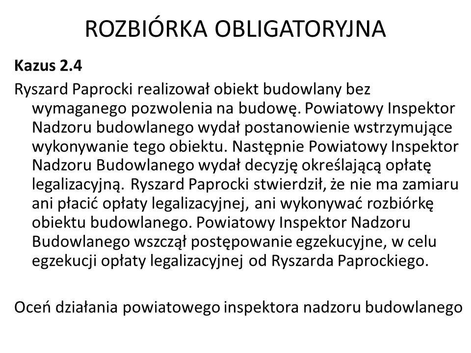 ROZBIÓRKA OBLIGATORYJNA Kazus 2.4 Ryszard Paprocki realizował obiekt budowlany bez wymaganego pozwolenia na budowę. Powiatowy Inspektor Nadzoru budowl