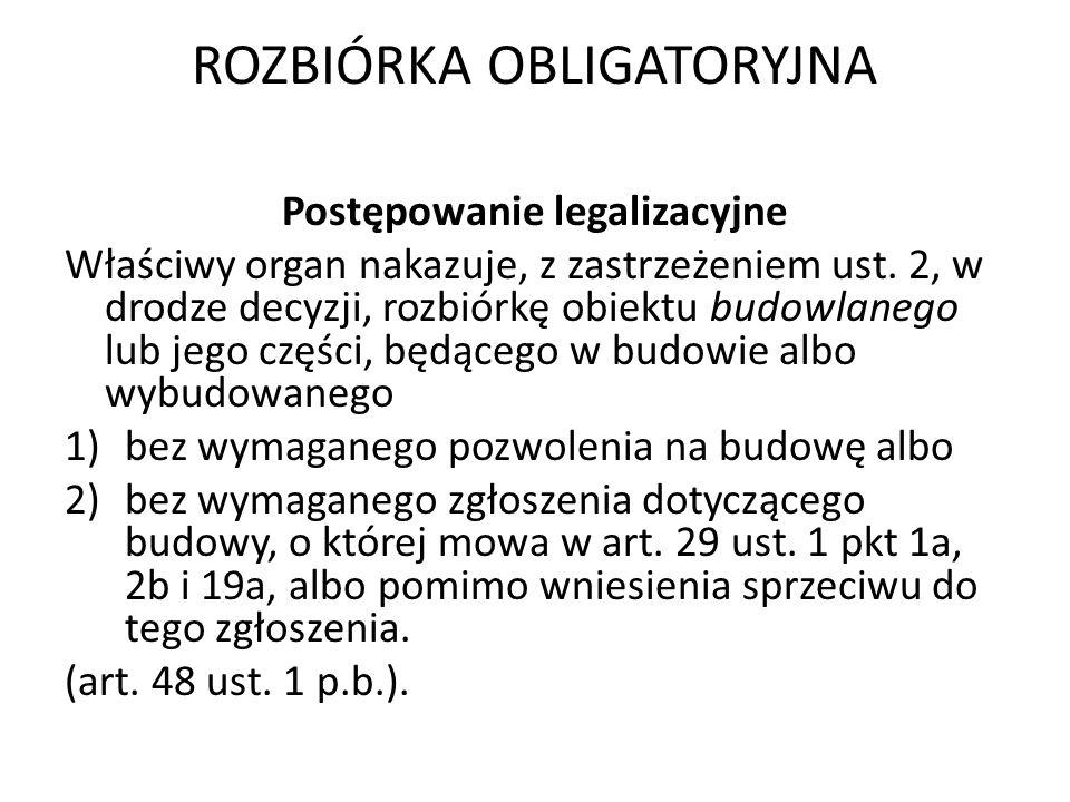 ROZBIÓRKA OBLIGATORYJNA Postępowanie legalizacyjne Właściwy organ nakazuje, z zastrzeżeniem ust. 2, w drodze decyzji, rozbiórkę obiektu budowlanego lu