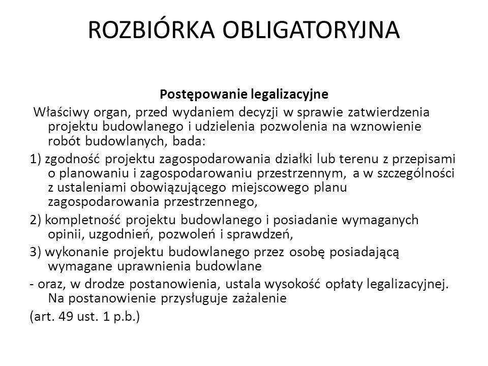 ROZBIÓRKA OBLIGATORYJNA Postępowanie legalizacyjne Właściwy organ, przed wydaniem decyzji w sprawie zatwierdzenia projektu budowlanego i udzielenia po