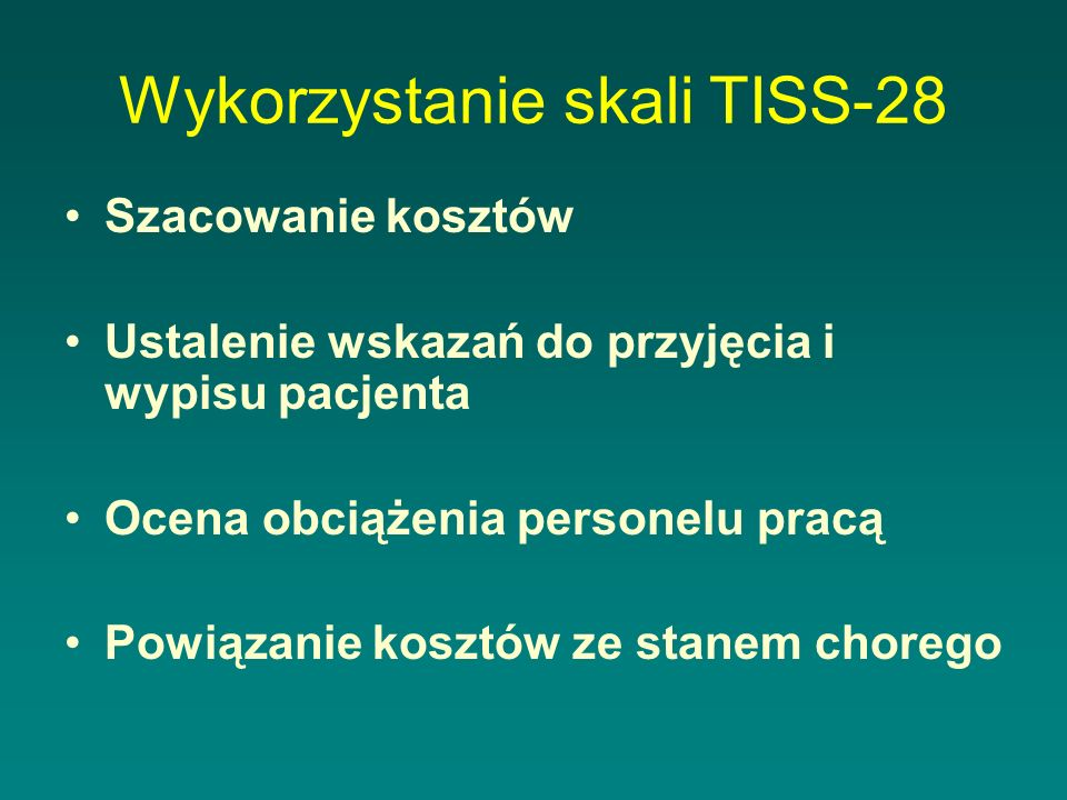 Wykorzystanie skali TISS-28 Szacowanie kosztów Ustalenie wskazań do przyjęcia i wypisu pacjenta Ocena obciążenia personelu pracą Powiązanie kosztów ze stanem chorego