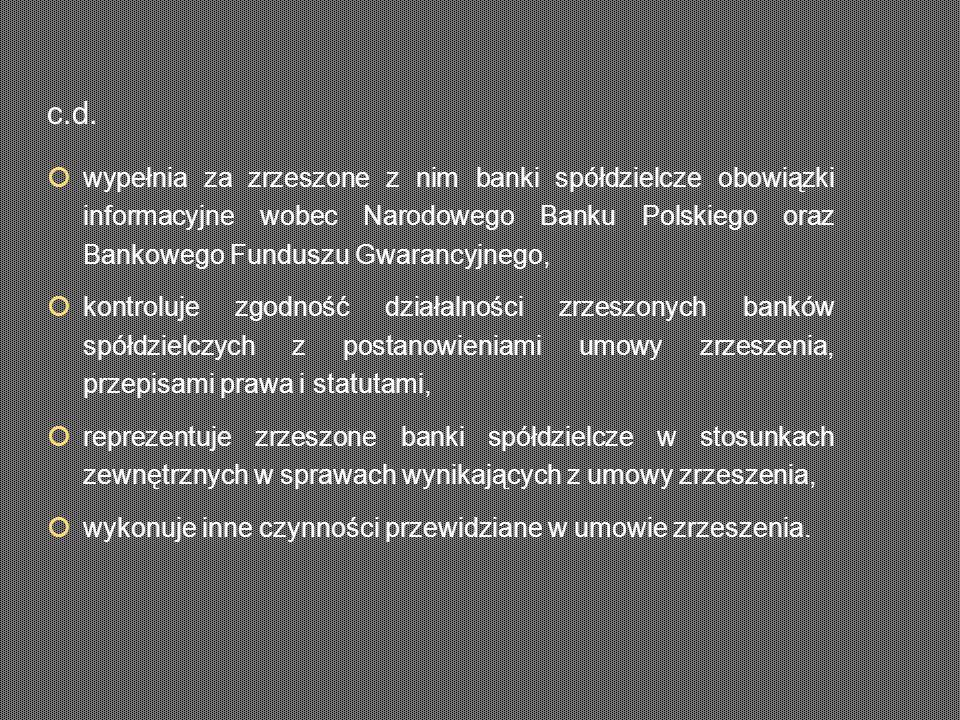 wypełnia za zrzeszone z nim banki spółdzielcze obowiązki informacyjne wobec Narodowego Banku Polskiego oraz Bankowego Funduszu Gwarancyjnego,  kontroluje zgodność działalności zrzeszonych banków spółdzielczych z postanowieniami umowy zrzeszenia, przepisami prawa i statutami,  reprezentuje zrzeszone banki spółdzielcze w stosunkach zewnętrznych w sprawach wynikających z umowy zrzeszenia,  wykonuje inne czynności przewidziane w umowie zrzeszenia.