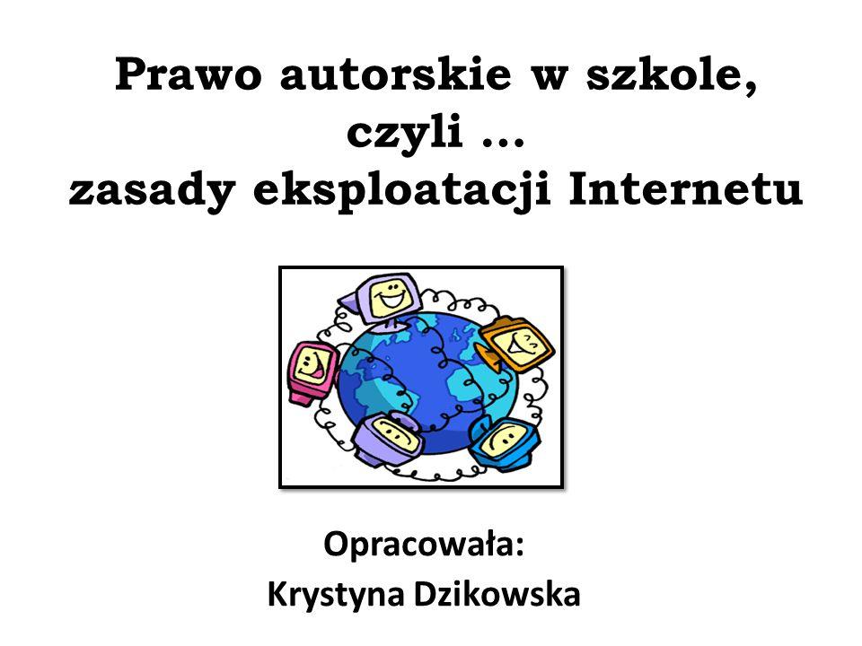 Prawo autorskie w szkole, czyli … zasady eksploatacji Internetu Opracowała: Krystyna Dzikowska