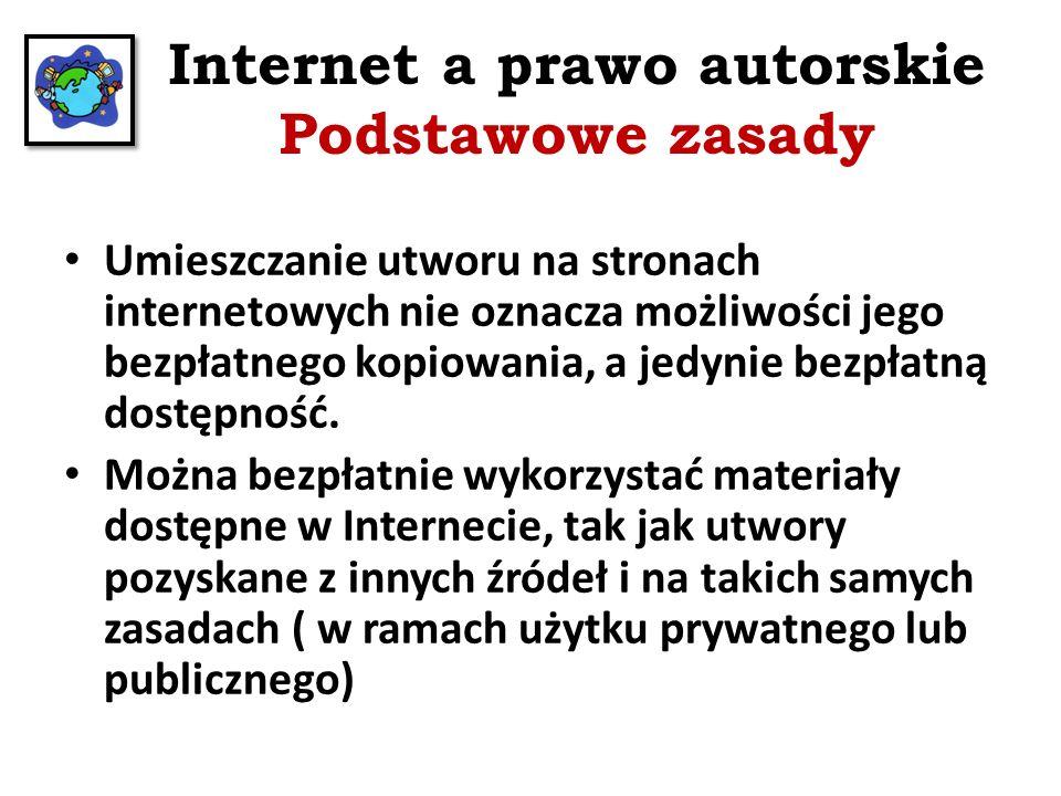 Internet a prawo autorskie Podstawowe zasady Umieszczanie utworu na stronach internetowych nie oznacza możliwości jego bezpłatnego kopiowania, a jedyn