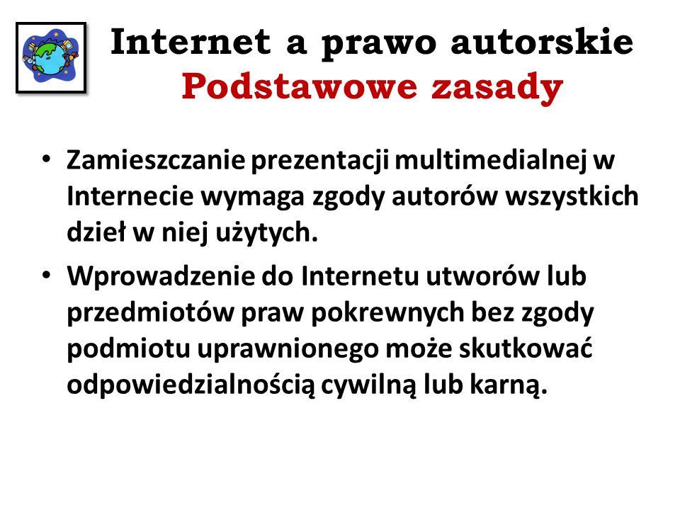Internet a prawo autorskie Podstawowe zasady Zamieszczanie prezentacji multimedialnej w Internecie wymaga zgody autorów wszystkich dzieł w niej użytyc