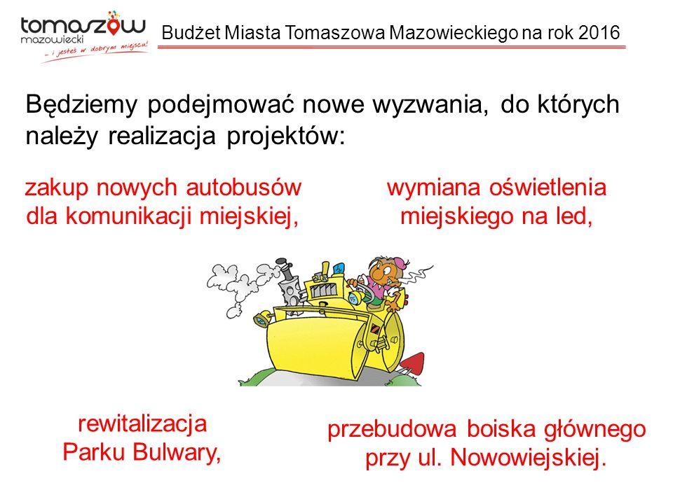 Budżet Miasta Tomaszowa Mazowieckiego na rok 2016 Będziemy podejmować nowe wyzwania, do których należy realizacja projektów: zakup nowych autobusów dla komunikacji miejskiej, wymiana oświetlenia miejskiego na led, przebudowa boiska głównego przy ul.