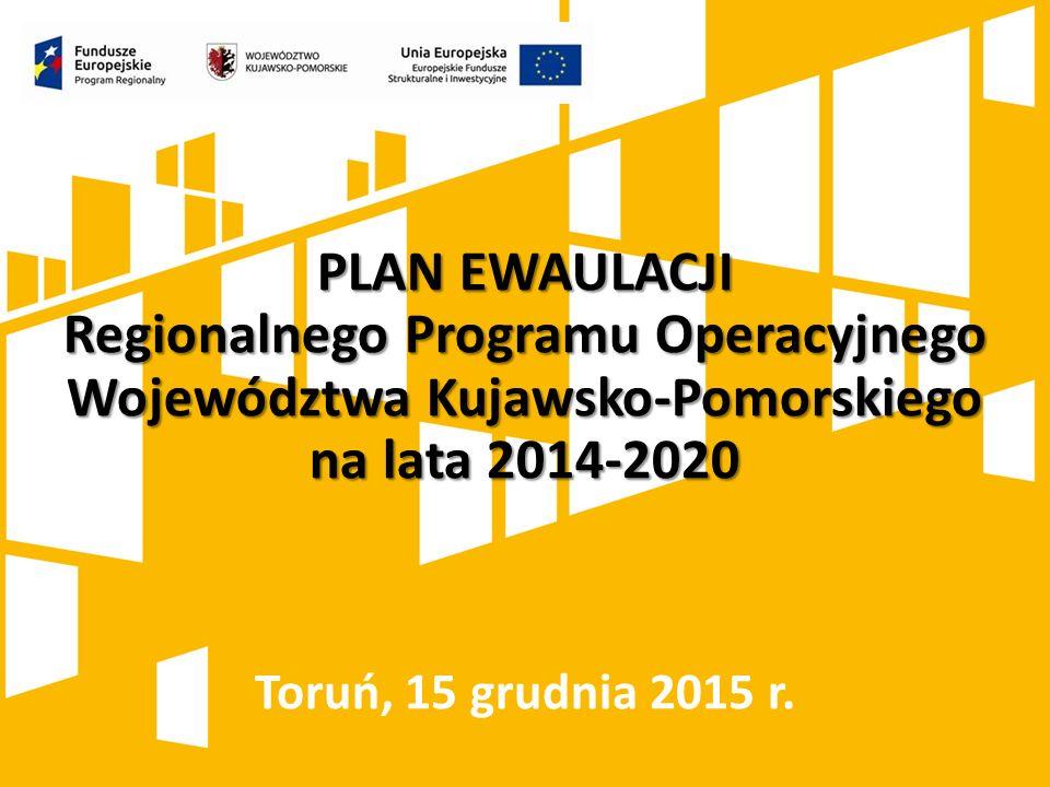 PLAN EWAULACJI Regionalnego Programu Operacyjnego Województwa Kujawsko-Pomorskiego na lata 2014-2020 Toruń, 15 grudnia 2015 r.