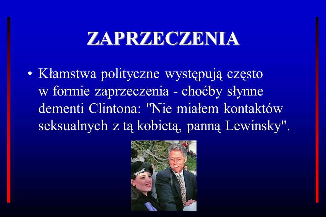 ZAPRZECZENIA Kłamstwa polityczne występują często w formie zaprzeczenia - choćby słynne dementi Clintona: Nie miałem kontaktów seksualnych z tą kobietą, panną Lewinsky .