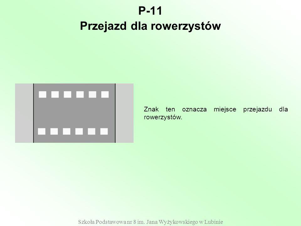 Szkoła Podstawowa nr 8 im. Jana Wyżykowskiego w Lubinie P-11 Znak ten oznacza miejsce przejazdu dla rowerzystów. Przejazd dla rowerzystów