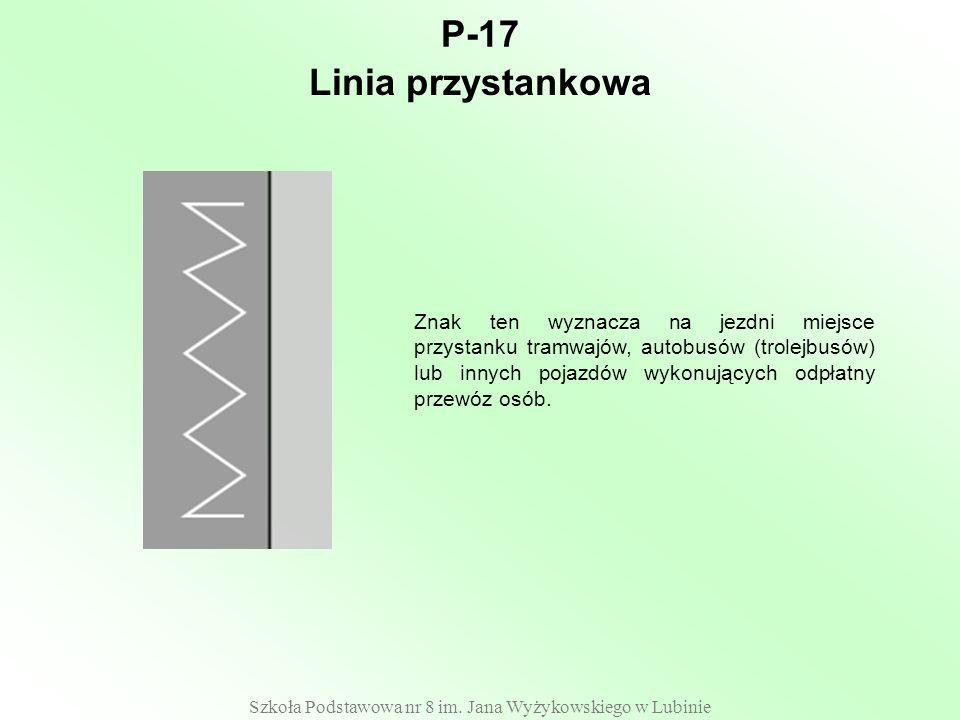 Szkoła Podstawowa nr 8 im. Jana Wyżykowskiego w Lubinie P-17 Znak ten wyznacza na jezdni miejsce przystanku tramwajów, autobusów (trolejbusów) lub inn