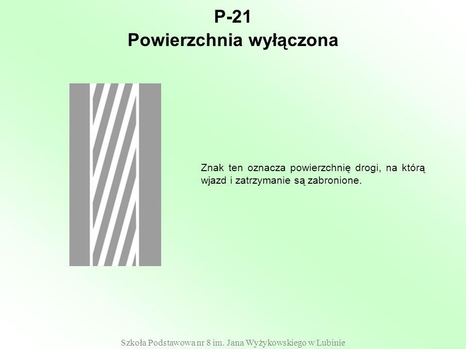Szkoła Podstawowa nr 8 im. Jana Wyżykowskiego w Lubinie P-21 Znak ten oznacza powierzchnię drogi, na którą wjazd i zatrzymanie są zabronione. Powierzc