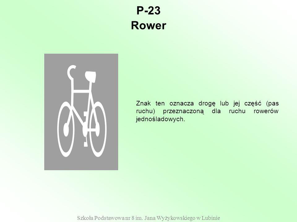 Szkoła Podstawowa nr 8 im. Jana Wyżykowskiego w Lubinie P-23 Znak ten oznacza drogę lub jej część (pas ruchu) przeznaczoną dla ruchu rowerów jednoślad