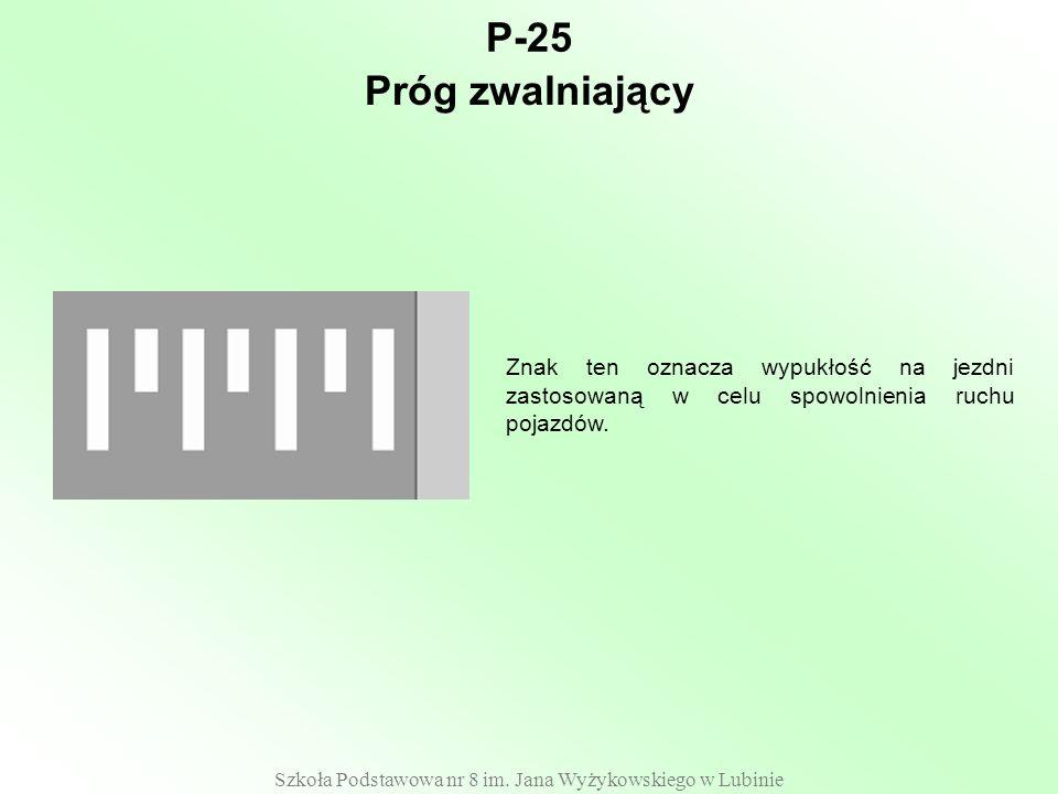 Szkoła Podstawowa nr 8 im. Jana Wyżykowskiego w Lubinie P-25 Znak ten oznacza wypukłość na jezdni zastosowaną w celu spowolnienia ruchu pojazdów. Próg