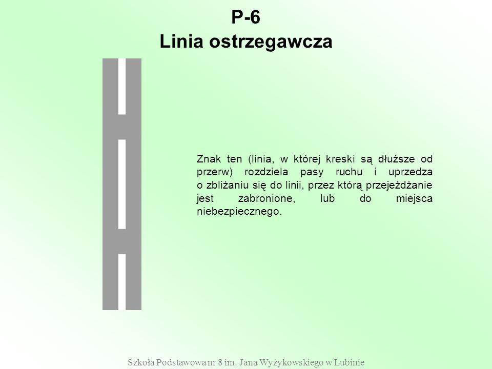 Szkoła Podstawowa nr 8 im. Jana Wyżykowskiego w Lubinie P-6 Znak ten (linia, w której kreski są dłuższe od przerw) rozdziela pasy ruchu i uprzedza o z