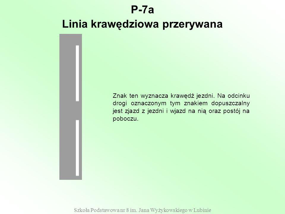 Szkoła Podstawowa nr 8 im. Jana Wyżykowskiego w Lubinie P-7a Znak ten wyznacza krawędź jezdni. Na odcinku drogi oznaczonym tym znakiem dopuszczalny je