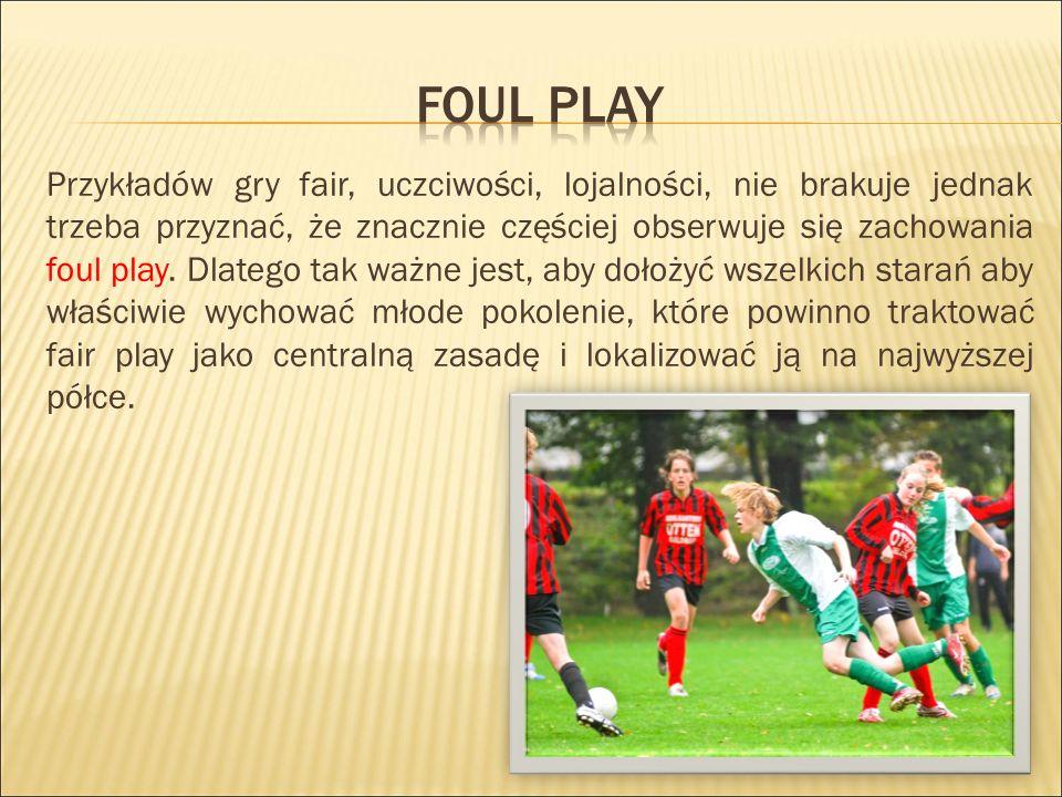 Przykładów gry fair, uczciwości, lojalności, nie brakuje jednak trzeba przyznać, że znacznie częściej obserwuje się zachowania foul play.