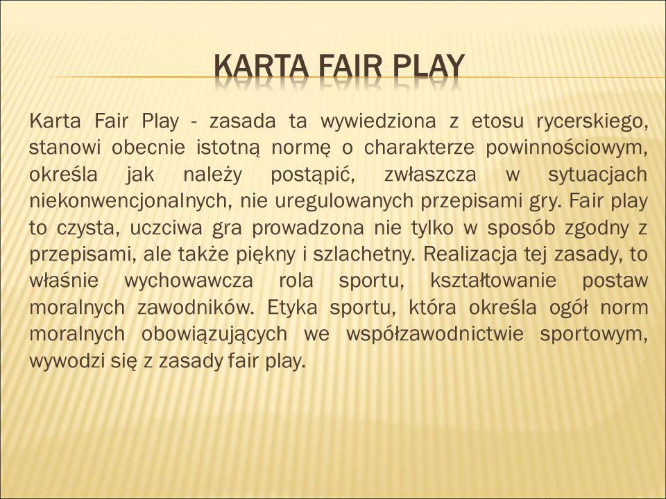 Karta Fair Play - zasada ta wywiedziona z etosu rycerskiego, stanowi obecnie istotną normę o charakterze powinnościowym, określa jak należy postąpić, zwłaszcza w sytuacjach niekonwencjonalnych, nie uregulowanych przepisami gry.
