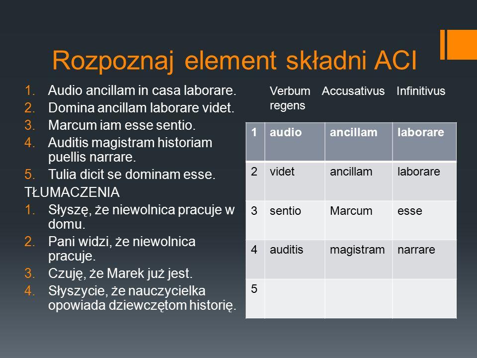Rozpoznaj element składni ACI 1.Audio ancillam in casa laborare. 2.Domina ancillam laborare videt. 3.Marcum iam esse sentio. 4.Auditis magistram histo