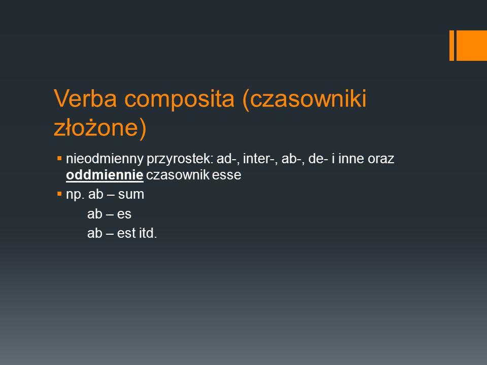 Verba composita (czasowniki złożone)  nieodmienny przyrostek: ad-, inter-, ab-, de- i inne oraz oddmiennie czasownik esse  np. ab – sum ab – es ab –