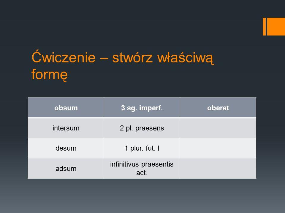 Ćwiczenie – stwórz właściwą formę obsum3 sg.imperf.oberat intersum2 pl.