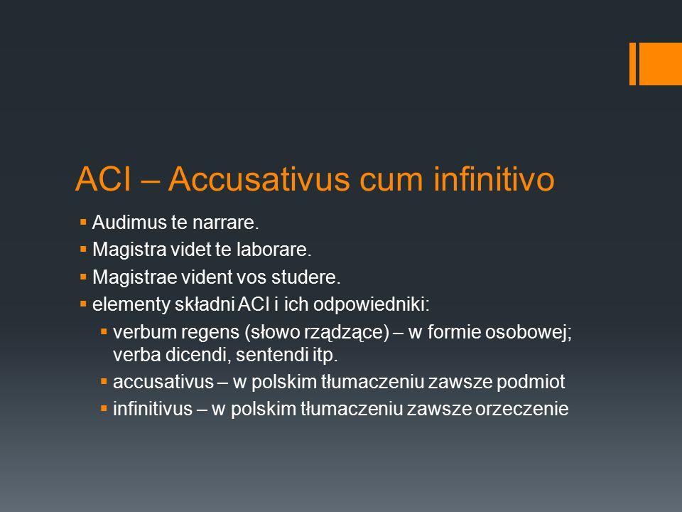 ACI – Accusativus cum infinitivo  Audimus te narrare.  Magistra videt te laborare.  Magistrae vident vos studere.  elementy składni ACI i ich odpo